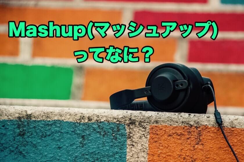 Mashup(マッシュアップ)とは?