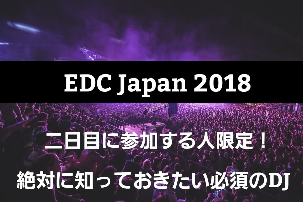 【EDC Japan 2018】二日目に参加する方限定!絶対に知っておきたいアーティストと曲の予復習!