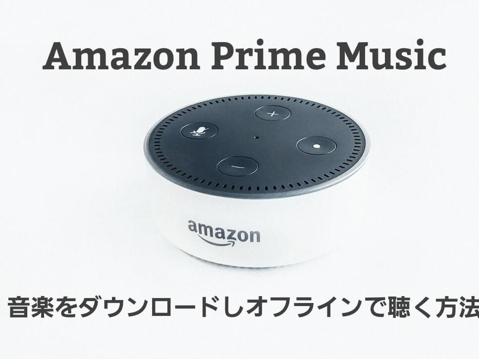 Amazonプライムミュージックで音楽をオフラインで聴く方法【曲のダウンロード】