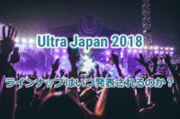 【Ultra Japan 2018】出演者はいつ発表されるのか?