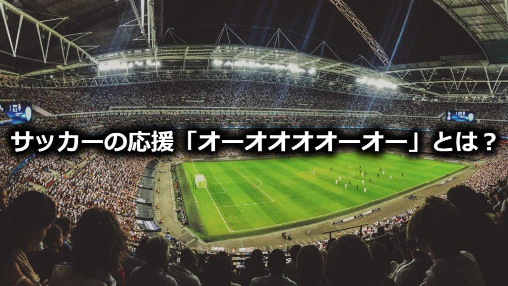 サッカーの試合で観客が歌う「オーオオオオーオー」の曲とは?