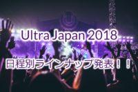Ultra Japan 2018 日程別の出演DJ・ラインナップが最終決定!