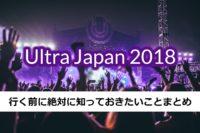 【Ultra Japan 2018】行く前に見ておきたい総復習・予習まとめ!!