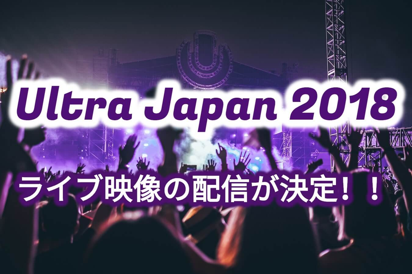 Ultra Japan 2018のライブ映像の配信が決定!行けない方必見です!!