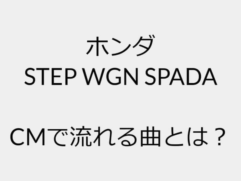ホンダの車「STEP WGN SPADA」のCM曲とは?