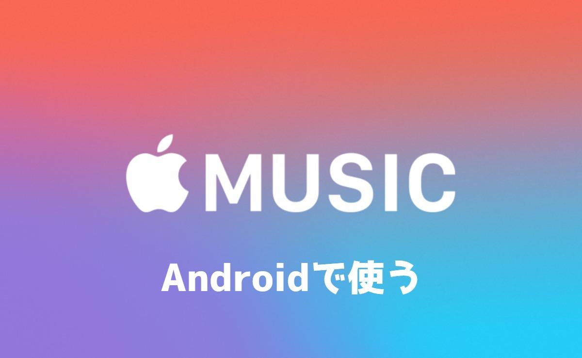 Apple MusicをAndroidで使う手順!使い方や中身も教えます!