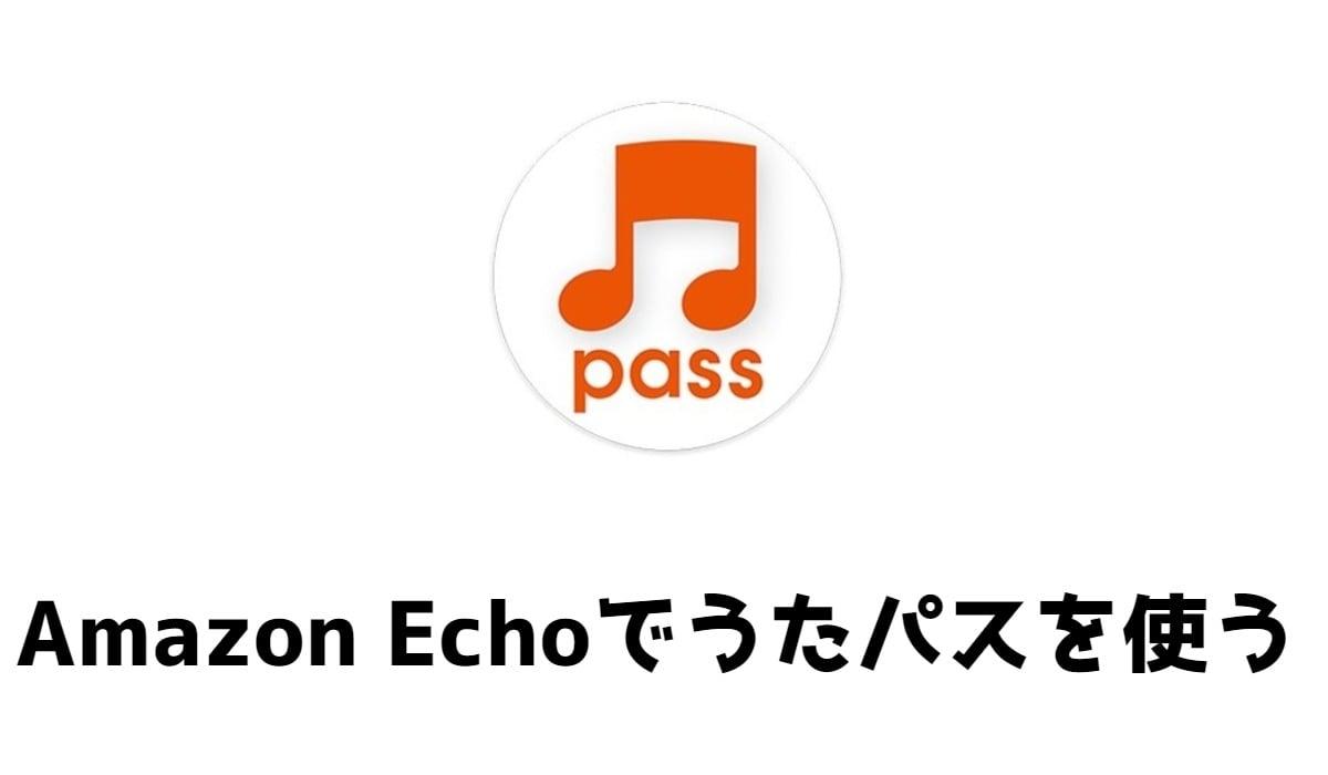 うたパスをAmazon Echoで使う手順!アレクサの声のかけ方