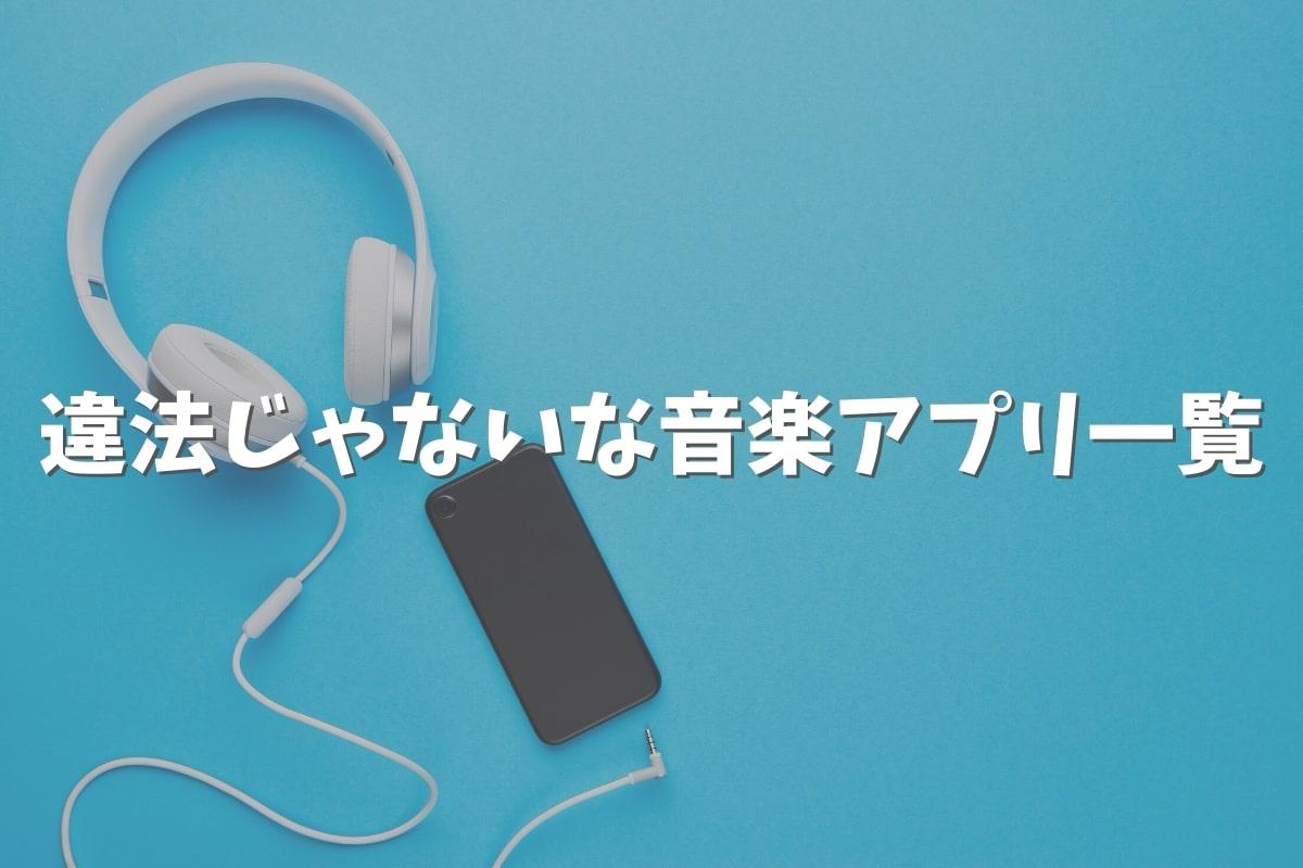 21個の違法じゃない音楽アプリ一覧!安全に曲が聴ける!