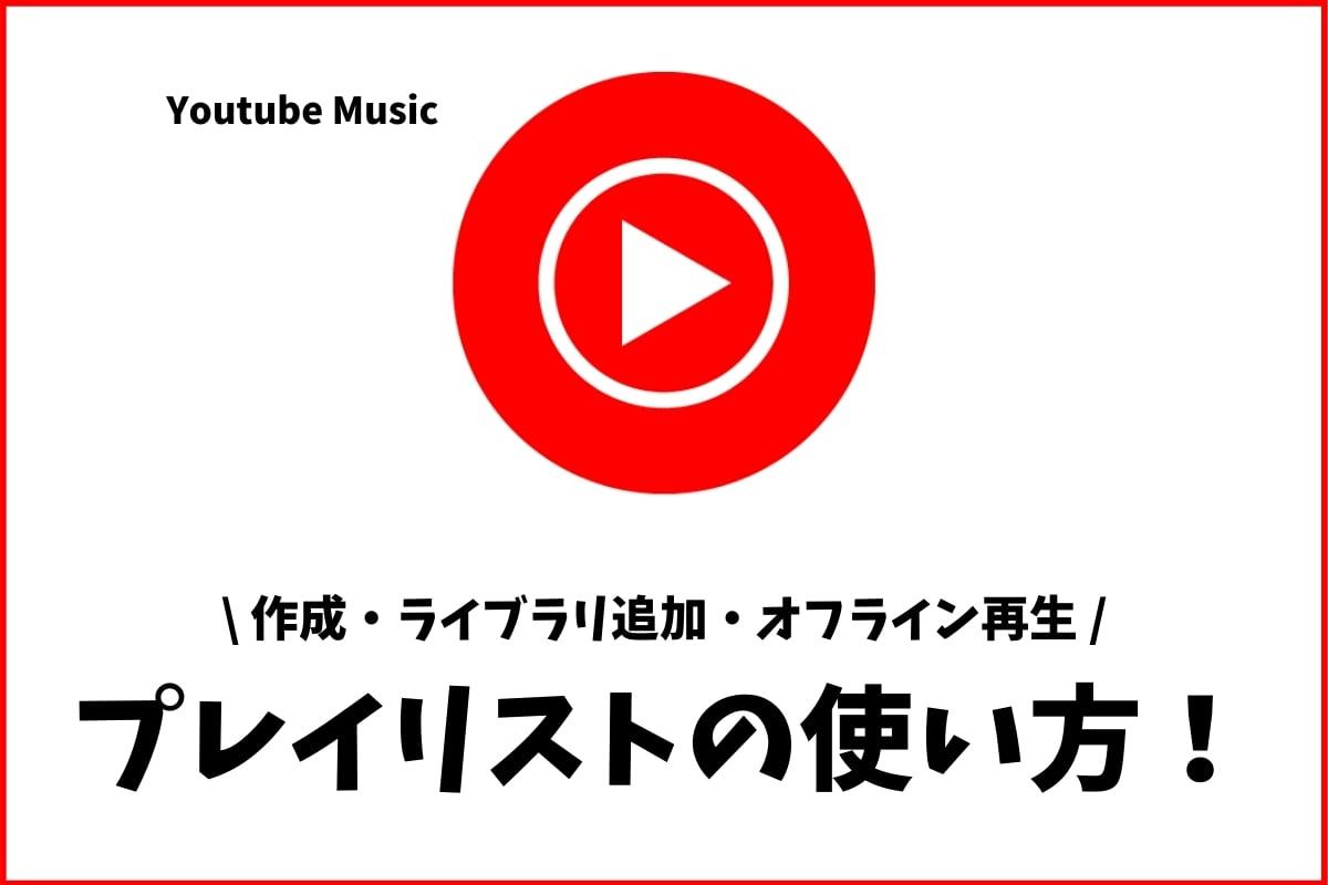 Youtube Musicのプレイリスト!作成・ライブラリ追加・オフライン再生