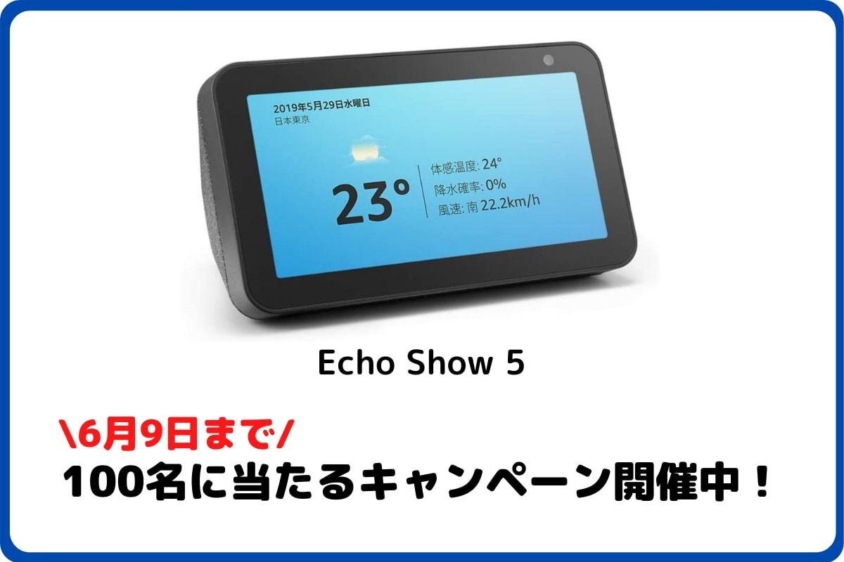 【期間限定:6/9まで】Echo Show 5が100名に当たる!無料応募もOK!