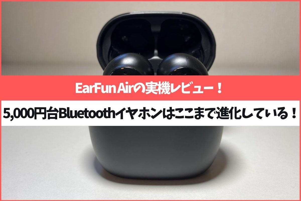 EarFun Airを実機レビュー!5,000円台のBluetoothイヤホンはここまで進化している。