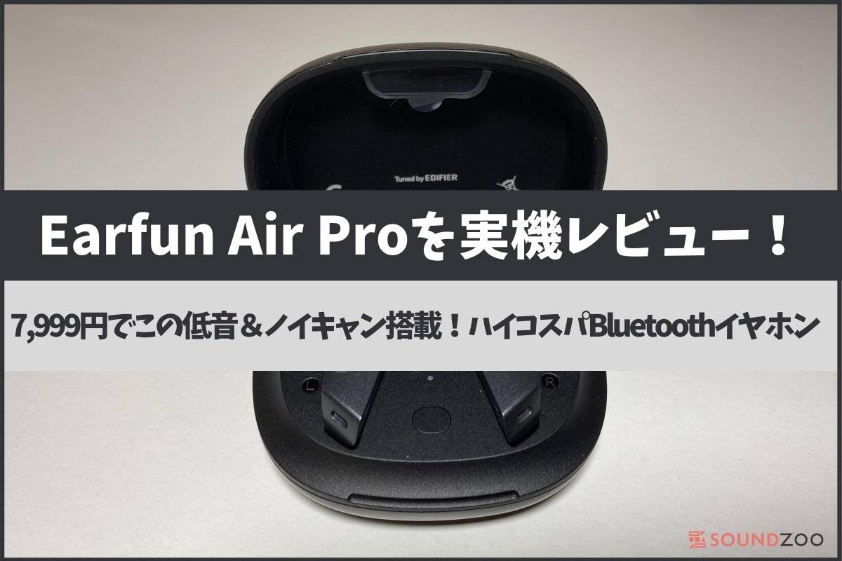 Earfun Air Proを実機レビュー!7,999円でこの低音!ノイキャンも搭載!