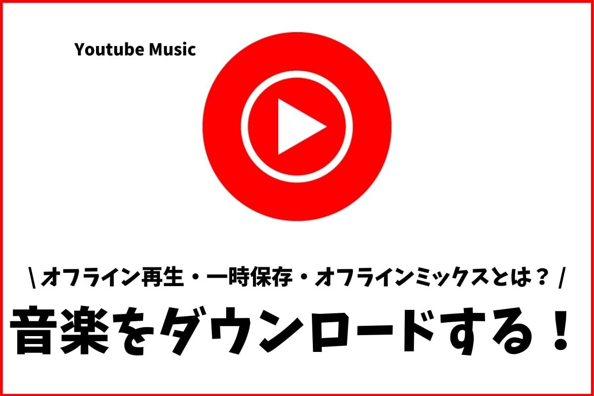Youtube Musicの音楽をダウンロード!オフライン再生や一時保存を解説!