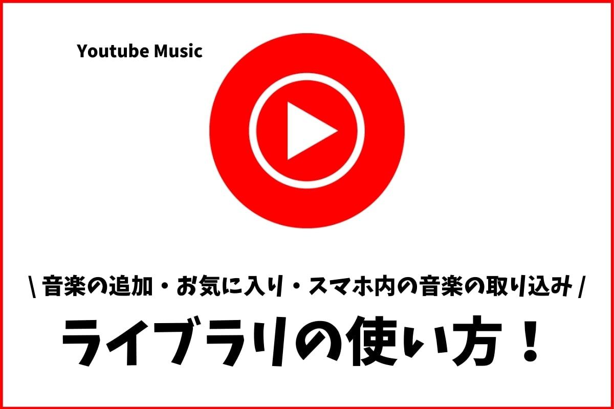 Youtube Musicのライブラリの使い方!スマホ内の曲も取り込める!