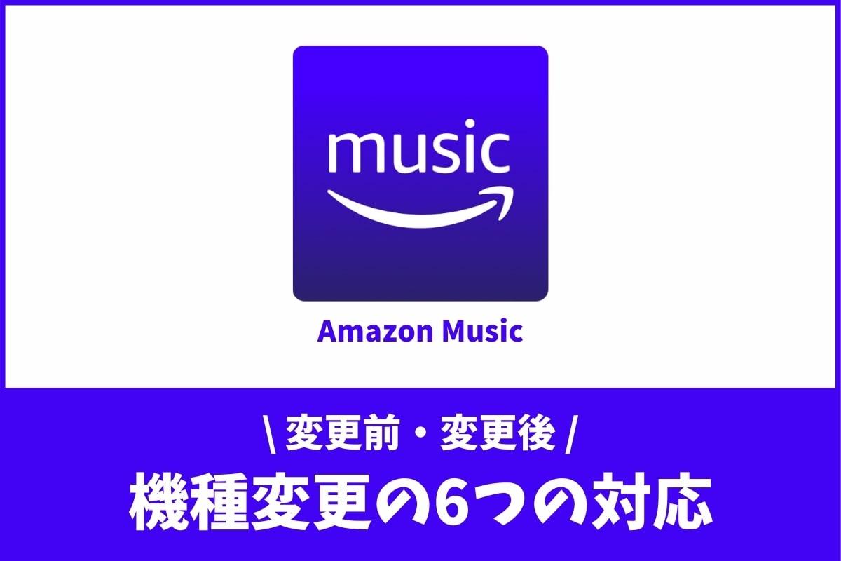 機種変更の前後でやるべき!Amazon Musicの6つの対応とは?
